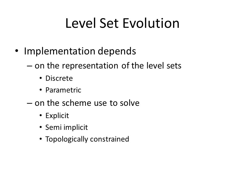 Level Set Evolution Implementation depends – on the representation of the level sets Discrete Parametric – on the scheme use to solve Explicit Semi implicit Topologically constrained