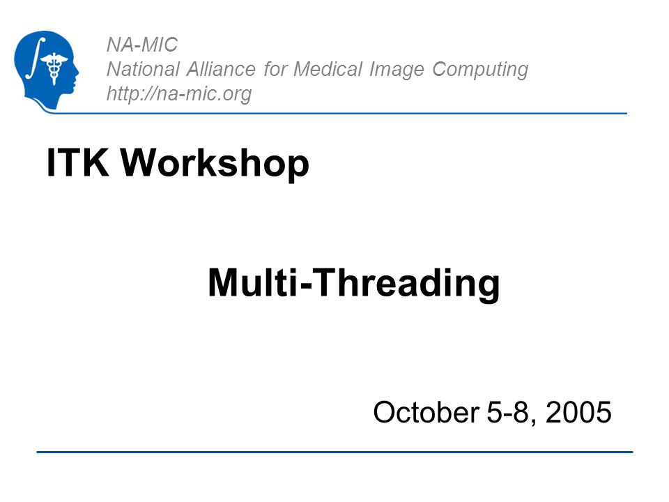 National Alliance for Medical Image Computing http://na-mic.org Using the itk::MultiThreader Insight Toolkit - Advanced Course Declare a Callback Instantiate an itk::MultiThreader Set the number of Threads Set the callback Invoke SingleMethodExecute()