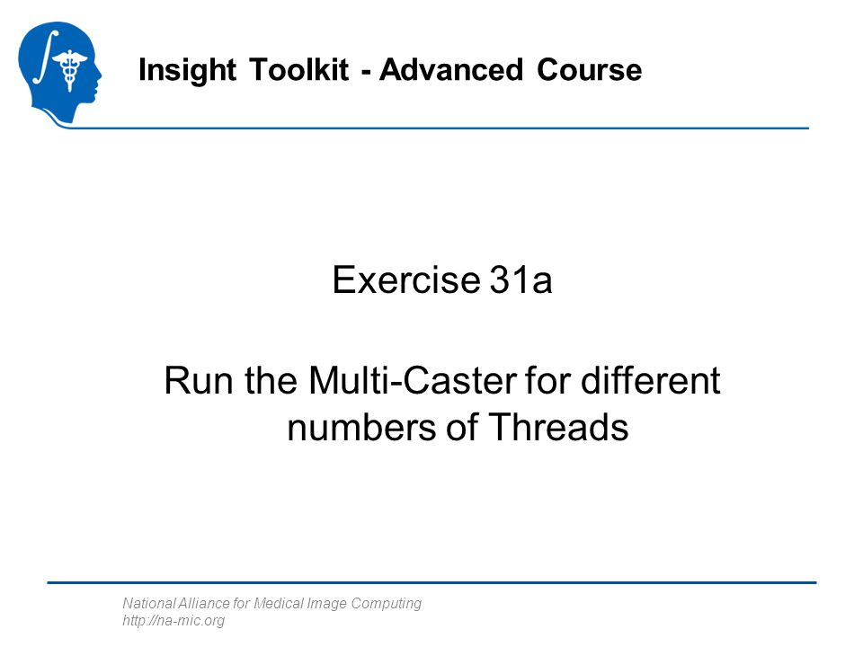 National Alliance for Medical Image Computing http://na-mic.org Exercise 31a Insight Toolkit - Advanced Course Run the Multi-Caster for different numbers of Threads