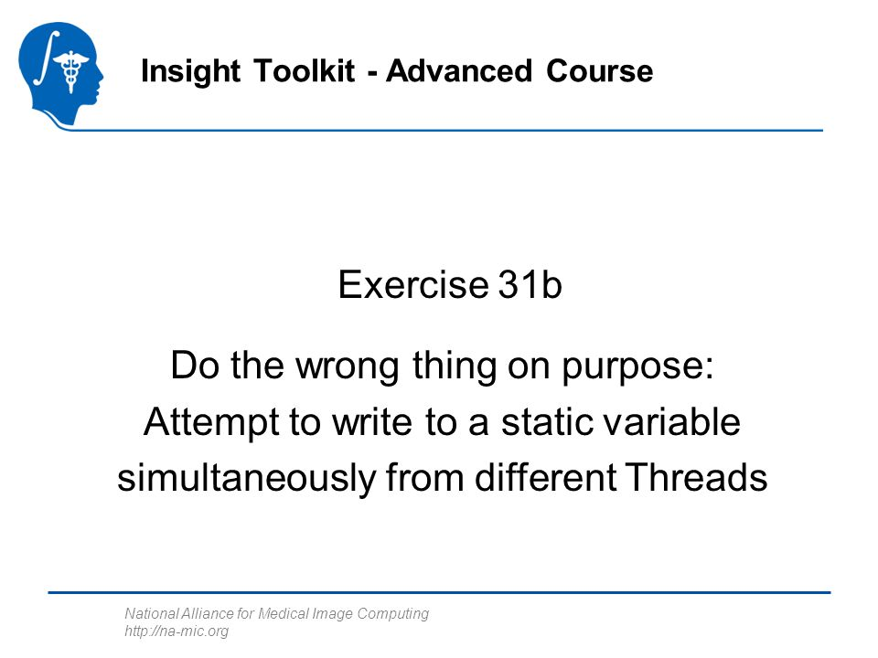 National Alliance for Medical Image Computing http://na-mic.org Exercise 31b Insight Toolkit - Advanced Course Do the wrong thing on purpose: Attempt to write to a static variable simultaneously from different Threads