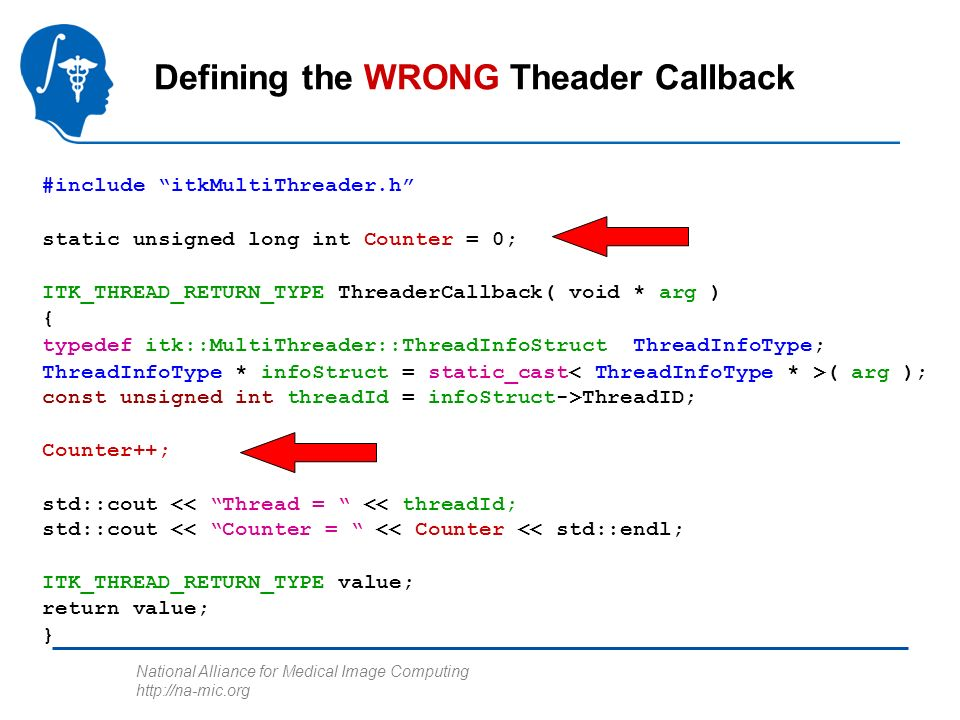 National Alliance for Medical Image Computing http://na-mic.org Defining the WRONG Theader Callback #include itkMultiThreader.h static unsigned long int Counter = 0; ITK_THREAD_RETURN_TYPE ThreaderCallback( void * arg ) { typedef itk::MultiThreader::ThreadInfoStruct ThreadInfoType; ThreadInfoType * infoStruct = static_cast ( arg ); const unsigned int threadId = infoStruct->ThreadID; Counter++; std::cout << Thread = << threadId; std::cout << Counter = << Counter << std::endl; ITK_THREAD_RETURN_TYPE value; return value; }