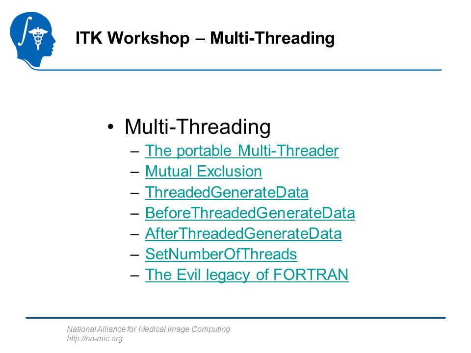 National Alliance for Medical Image Computing http://na-mic.org ITK Workshop – Multi-Threading Multi-Threading –The portable Multi-ThreaderThe portable Multi-Threader –Mutual ExclusionMutual Exclusion –ThreadedGenerateDataThreadedGenerateData –BeforeThreadedGenerateDataBeforeThreadedGenerateData –AfterThreadedGenerateDataAfterThreadedGenerateData –SetNumberOfThreadsSetNumberOfThreads –The Evil legacy of FORTRANThe Evil legacy of FORTRAN