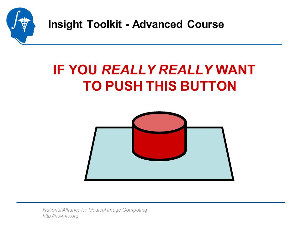 National Alliance for Medical Image Computing http://na-mic.org IF YOU REALLY REALLY WANT TO PUSH THIS BUTTON Insight Toolkit - Advanced Course