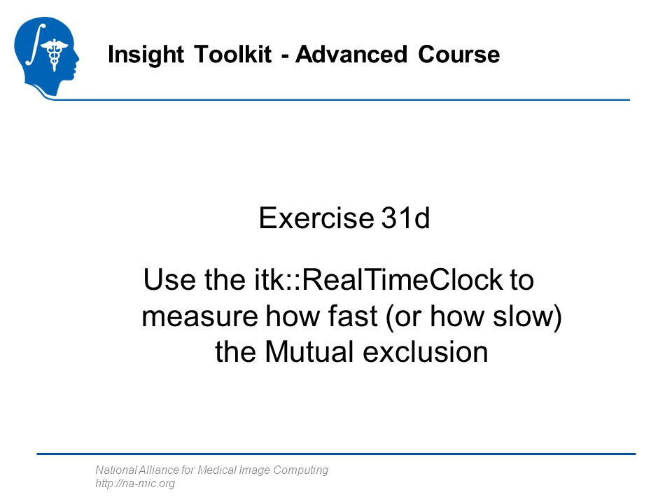 National Alliance for Medical Image Computing http://na-mic.org Exercise 31d Insight Toolkit - Advanced Course Use the itk::RealTimeClock to measure how fast (or how slow) the Mutual exclusion