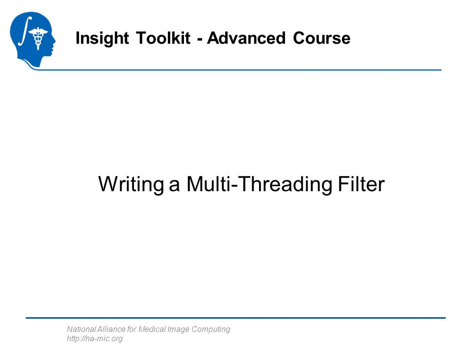 National Alliance for Medical Image Computing http://na-mic.org Writing a Multi-Threading Filter Insight Toolkit - Advanced Course