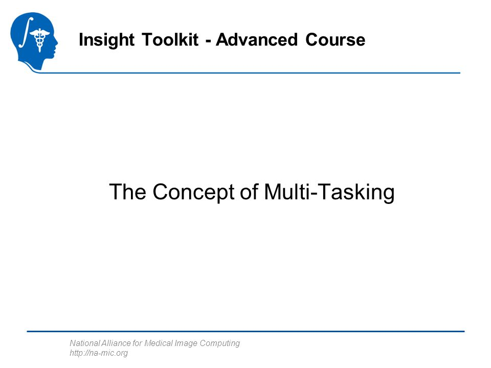 National Alliance for Medical Image Computing http://na-mic.org The Multi-Tasking Concept Task A Processor Task BTask C The Operating System assigns processor time to each task