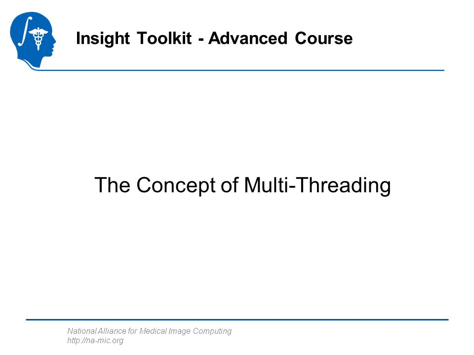 National Alliance for Medical Image Computing http://na-mic.org The Multi-Threading Concept Task A Processor A Threading library creates threads and assigns processor time to each thread T0 T1 T2