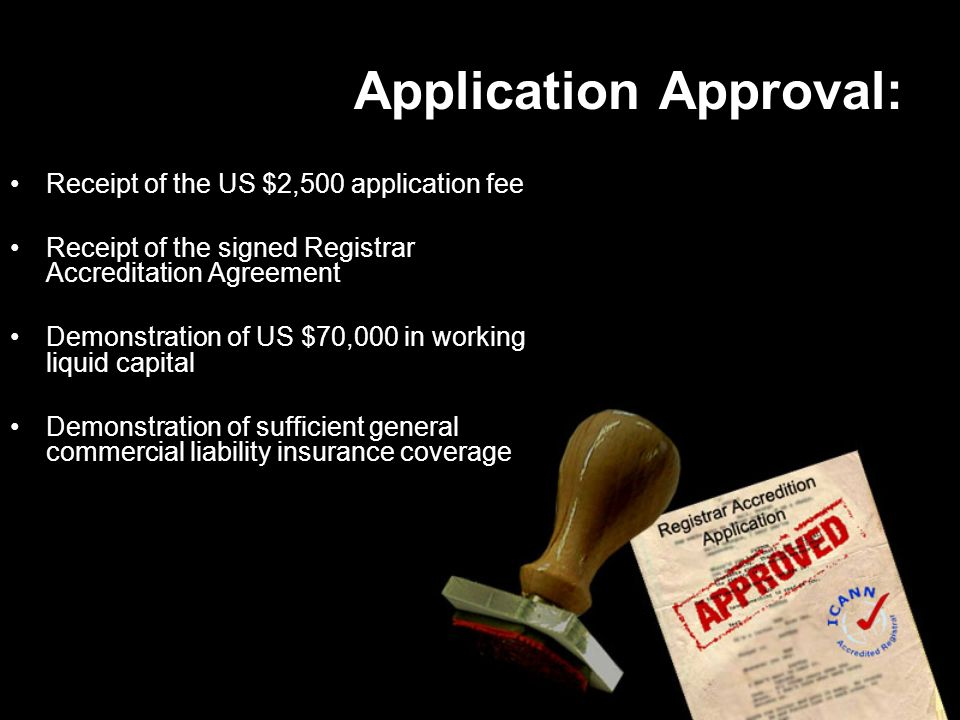 Application Approval: Receipt of the US $2,500 application fee Receipt of the signed Registrar Accreditation Agreement Demonstration of US $70,000 in working liquid capital Demonstration of sufficient general commercial liability insurance coverage