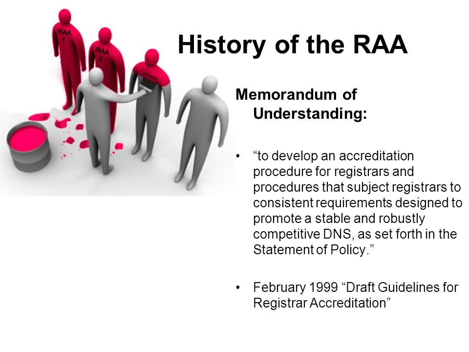 History of the RAA Memorandum of Understanding: to develop an accreditation procedure for registrars and procedures that subject registrars to consistent requirements designed to promote a stable and robustly competitive DNS, as set forth in the Statement of Policy.