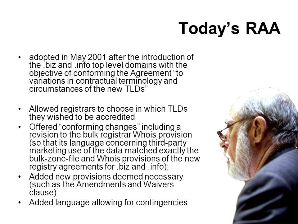Todays RAA adopted in May 2001 after the introduction of the.biz and.info top level domains with the objective of conforming the Agreement to variations in contractual terminology and circumstances of the new TLDs Allowed registrars to choose in which TLDs they wished to be accredited Offered conforming changes including a revision to the bulk registrar Whois provision (so that its language concerning third-party marketing use of the data matched exactly the bulk-zone-file and Whois provisions of the new registry agreements for.biz and.info); Added new provisions deemed necessary (such as the Amendments and Waivers clause).