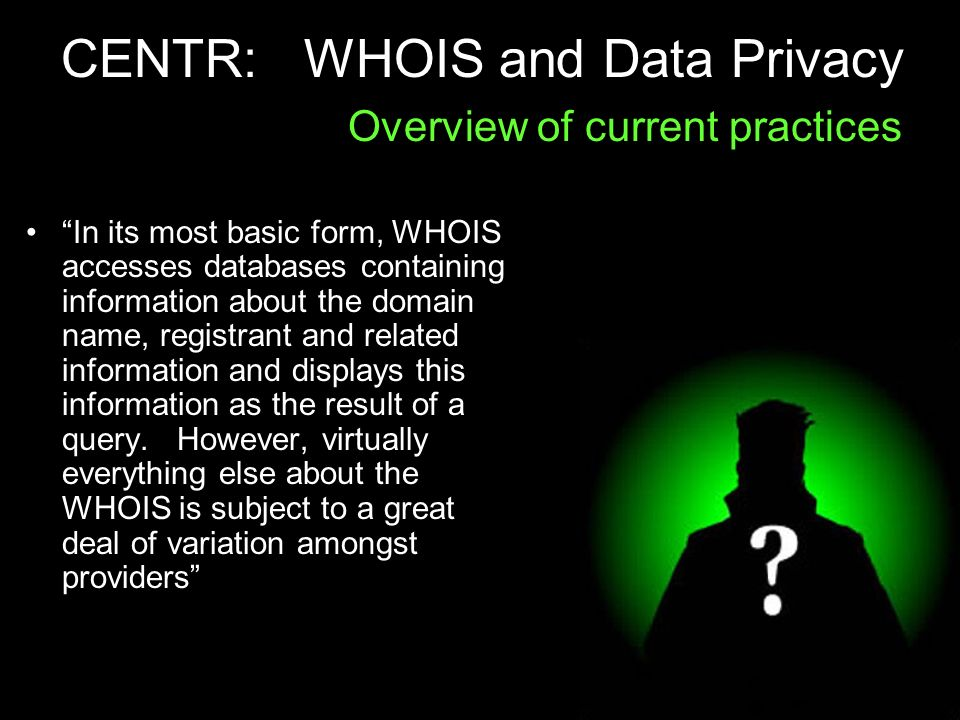 CENTR: WHOIS and Data Privacy Overview of current practices In its most basic form, WHOIS accesses databases containing information about the domain name, registrant and related information and displays this information as the result of a query.