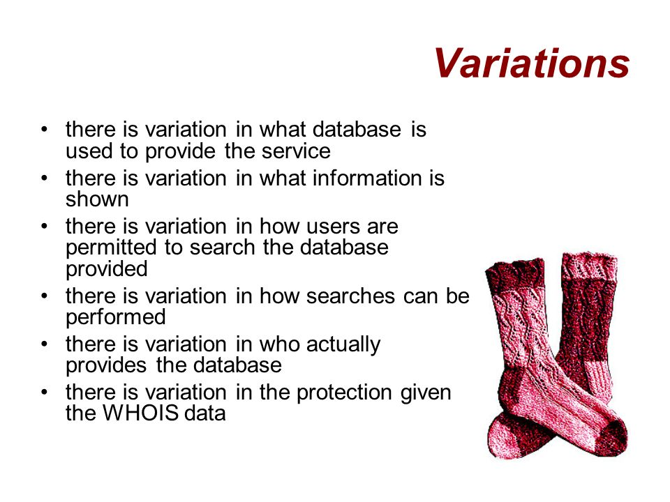 Variations there is variation in what database is used to provide the service there is variation in what information is shown there is variation in how users are permitted to search the database provided there is variation in how searches can be performed there is variation in who actually provides the database there is variation in the protection given the WHOIS data