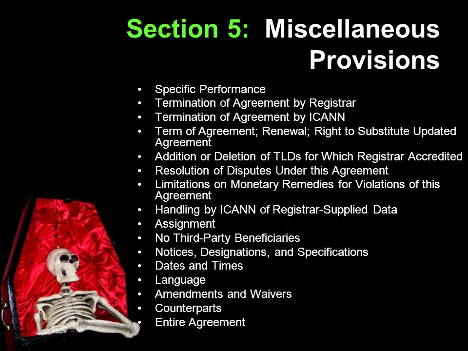 Section 5: Miscellaneous Provisions Specific Performance Termination of Agreement by Registrar Termination of Agreement by ICANN Term of Agreement; Renewal; Right to Substitute Updated Agreement Addition or Deletion of TLDs for Which Registrar Accredited Resolution of Disputes Under this Agreement Limitations on Monetary Remedies for Violations of this Agreement Handling by ICANN of Registrar-Supplied Data Assignment No Third-Party Beneficiaries Notices, Designations, and Specifications Dates and Times Language Amendments and Waivers Counterparts Entire Agreement