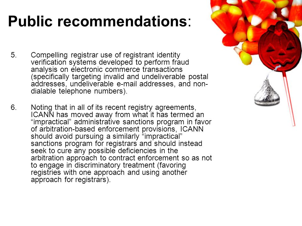Public recommendations: 5.Compelling registrar use of registrant identity verification systems developed to perform fraud analysis on electronic commerce transactions (specifically targeting invalid and undeliverable postal addresses, undeliverable  addresses, and non- dialable telephone numbers).