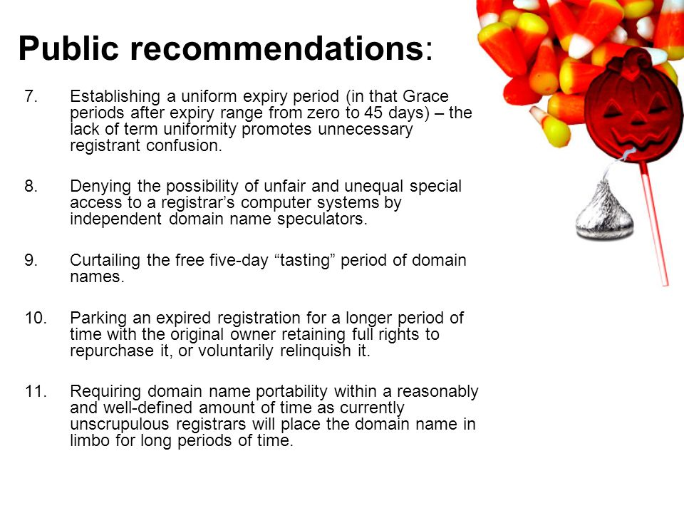 Public recommendations: 7.Establishing a uniform expiry period (in that Grace periods after expiry range from zero to 45 days) – the lack of term uniformity promotes unnecessary registrant confusion.