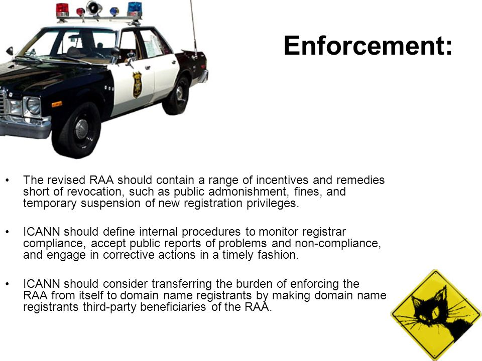 Enforcement: The revised RAA should contain a range of incentives and remedies short of revocation, such as public admonishment, fines, and temporary suspension of new registration privileges.