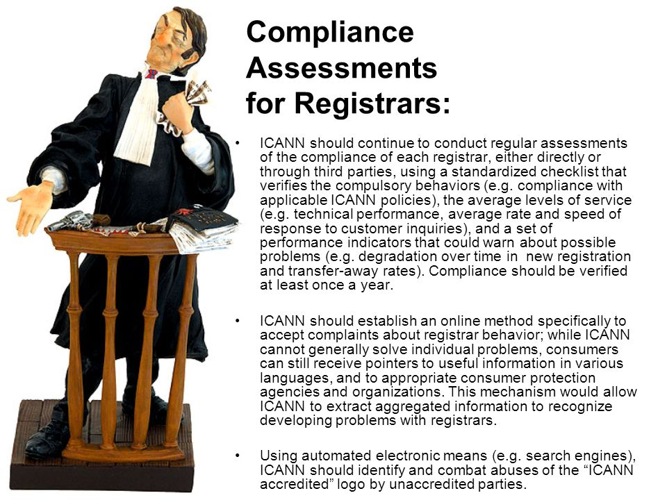Compliance Assessments for Registrars: ICANN should continue to conduct regular assessments of the compliance of each registrar, either directly or through third parties, using a standardized checklist that verifies the compulsory behaviors (e.g.