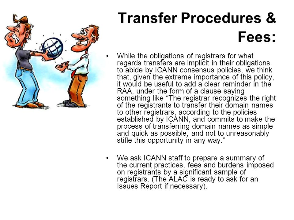 Transfer Procedures & Fees: While the obligations of registrars for what regards transfers are implicit in their obligations to abide by ICANN consensus policies, we think that, given the extreme importance of this policy, it would be useful to add a clear reminder in the RAA, under the form of a clause saying something like The registrar recognizes the right of the registrants to transfer their domain names to other registrars, according to the policies established by ICANN, and commits to make the process of transferring domain names as simple and quick as possible, and not to unreasonably stifle this opportunity in any way.