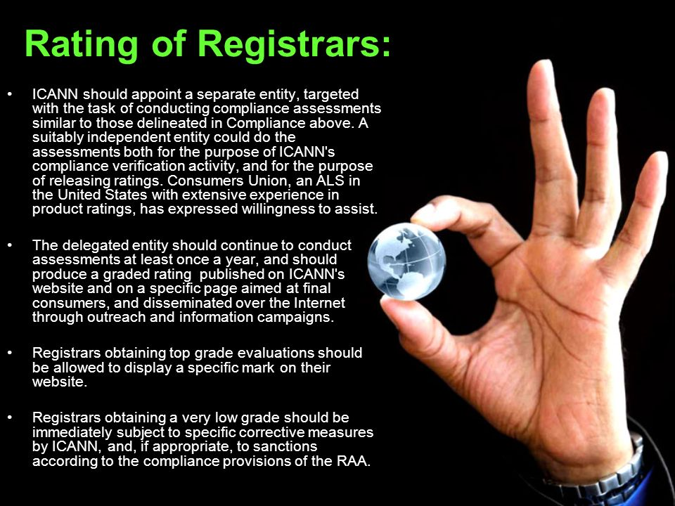 Rating of Registrars: ICANN should appoint a separate entity, targeted with the task of conducting compliance assessments similar to those delineated in Compliance above.
