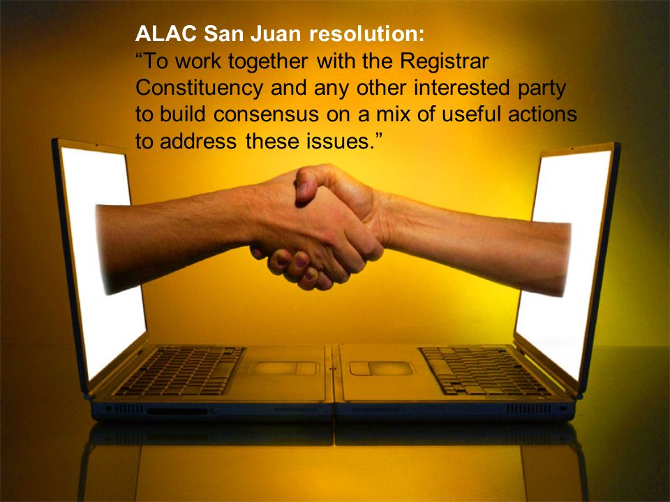 ALAC San Juan resolution: To work together with the Registrar Constituency and any other interested party to build consensus on a mix of useful actions to address these issues.