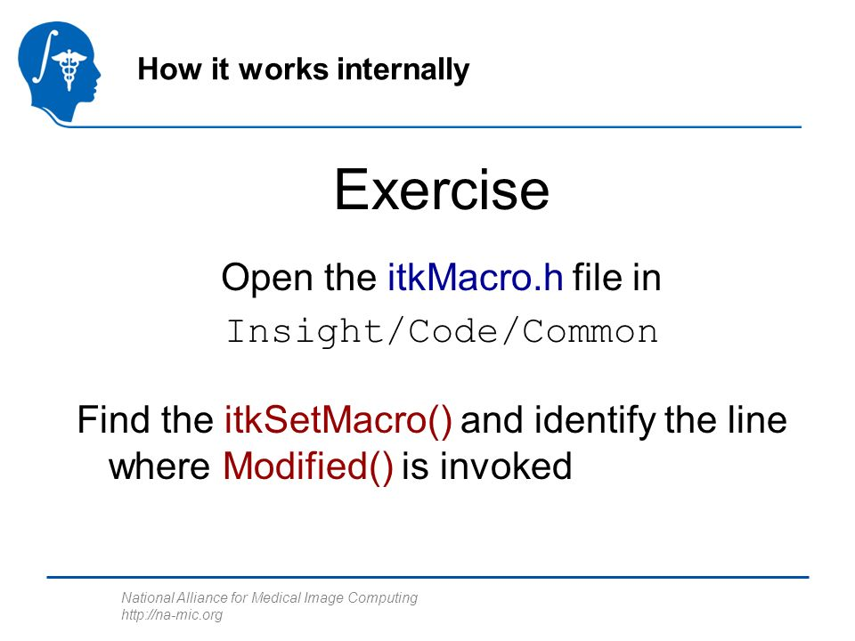 National Alliance for Medical Image Computing http://na-mic.org Open the itkMacro.h file in Insight/Code/Common How it works internally Exercise Find the itkSetMacro() and identify the line where Modified() is invoked