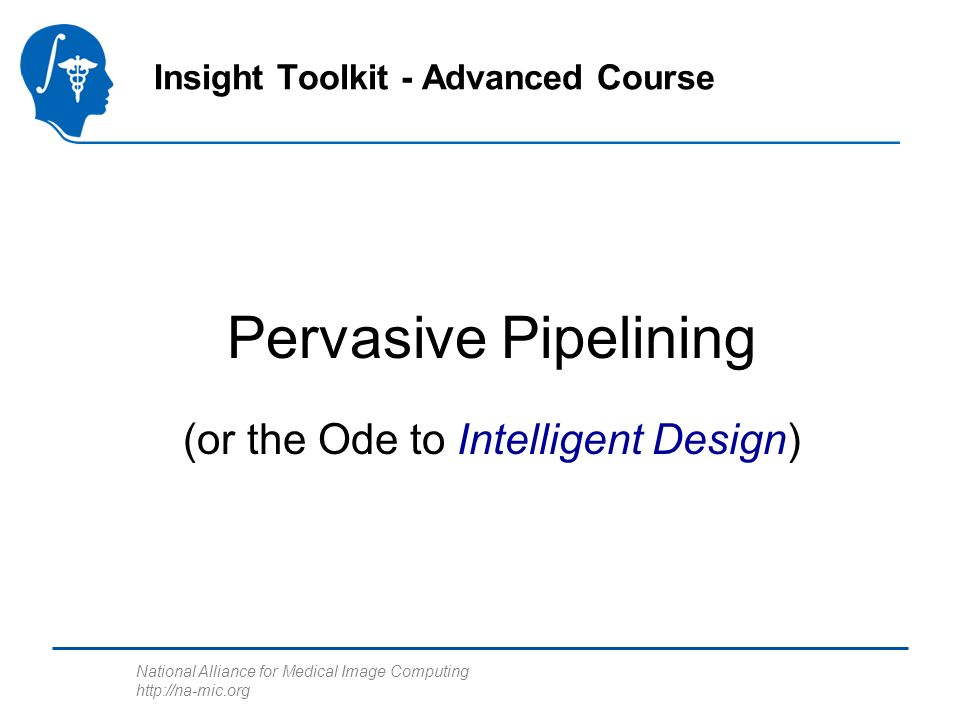 National Alliance for Medical Image Computing http://na-mic.org Pervasive Pipelining Insight Toolkit - Advanced Course (or the Ode to Intelligent Design)