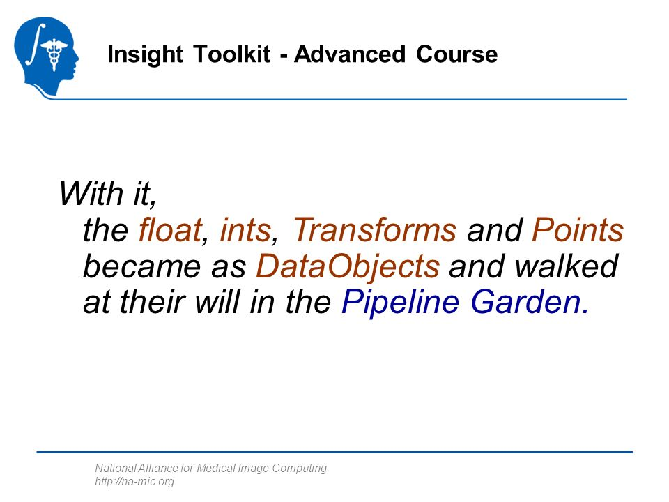 National Alliance for Medical Image Computing http://na-mic.org Insight Toolkit - Advanced Course With it, the float, ints, Transforms and Points became as DataObjects and walked at their will in the Pipeline Garden.