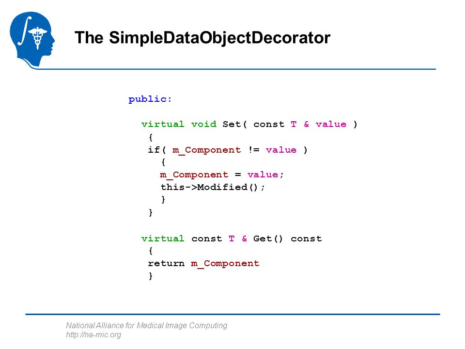 National Alliance for Medical Image Computing http://na-mic.org public: virtual void Set( const T & value ) { if( m_Component != value ) { m_Component = value; this->Modified(); } } virtual const T & Get() const { return m_Component } The SimpleDataObjectDecorator