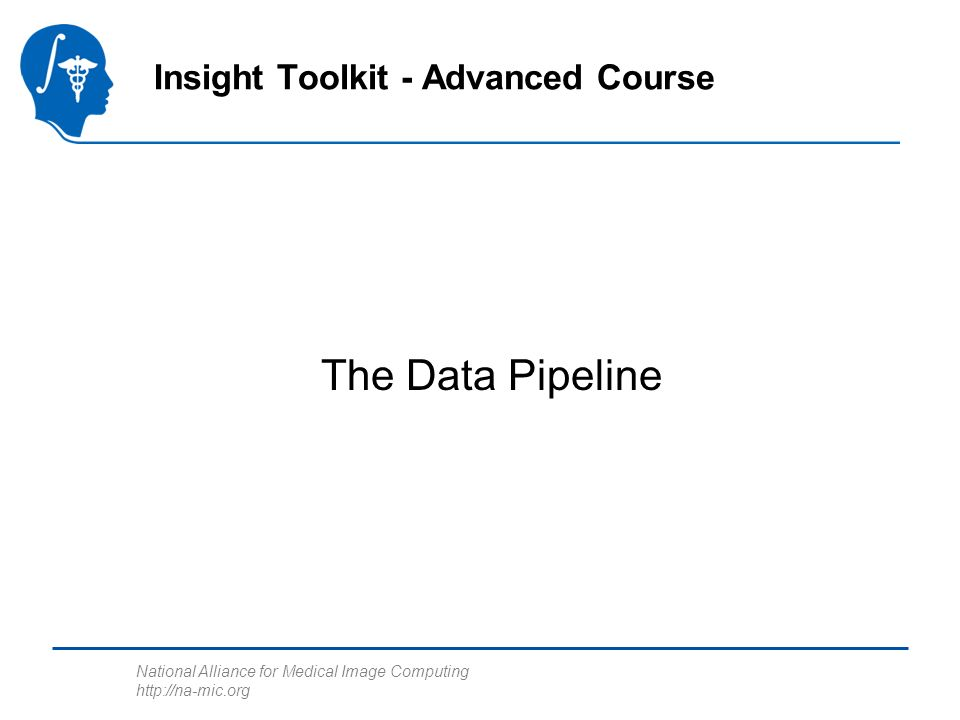 National Alliance for Medical Image Computing http://na-mic.org The Data Pipeline Insight Toolkit - Advanced Course