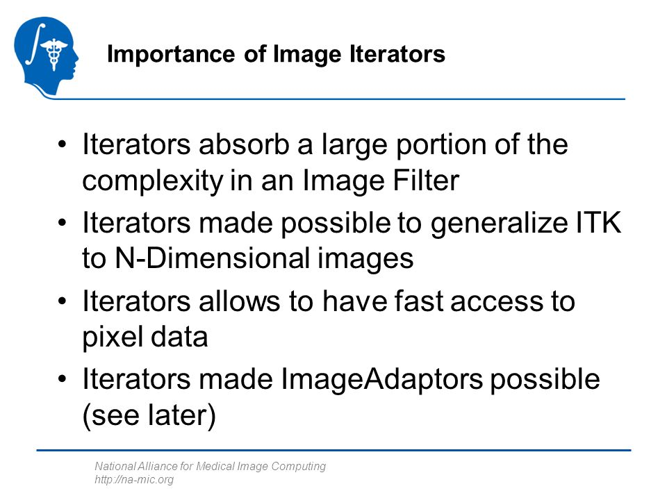 National Alliance for Medical Image Computing http://na-mic.org Iterators absorb a large portion of the complexity in an Image Filter Iterators made p