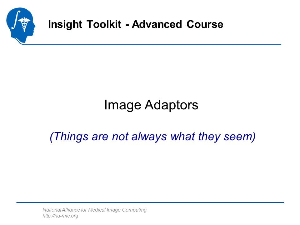 National Alliance for Medical Image Computing http://na-mic.org Image Adaptors Insight Toolkit - Advanced Course (Things are not always what they seem)