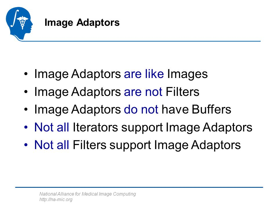 National Alliance for Medical Image Computing http://na-mic.org Image Adaptors are like Images Image Adaptors are not Filters Image Adaptors do not have Buffers Not all Iterators support Image Adaptors Not all Filters support Image Adaptors Image Adaptors