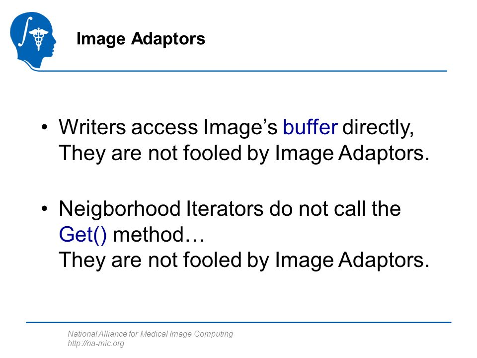 National Alliance for Medical Image Computing http://na-mic.org Writers access Images buffer directly, They are not fooled by Image Adaptors.