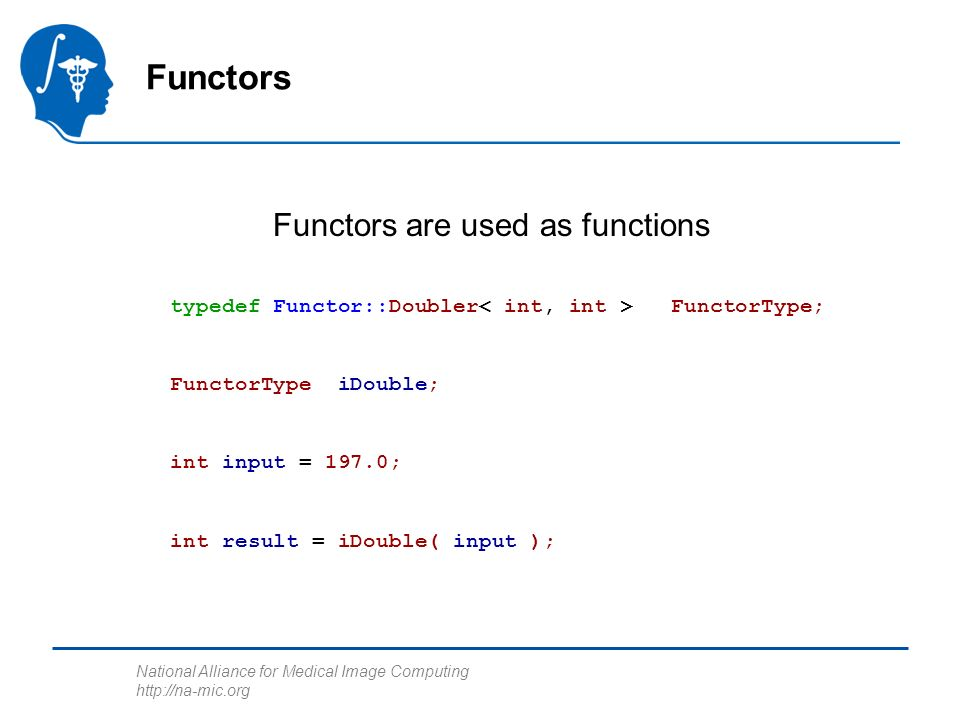National Alliance for Medical Image Computing http://na-mic.org typedef Functor::Doubler FunctorType; FunctorType iDouble; int input = 197.0; int result = iDouble( input ); Functors Functors are used as functions