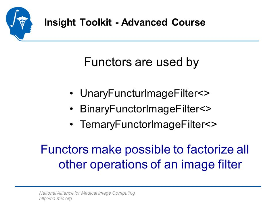 National Alliance for Medical Image Computing http://na-mic.org Functors are used by Insight Toolkit - Advanced Course UnaryFuncturImageFilter<> BinaryFunctorImageFilter<> TernaryFunctorImageFilter<> Functors make possible to factorize all other operations of an image filter
