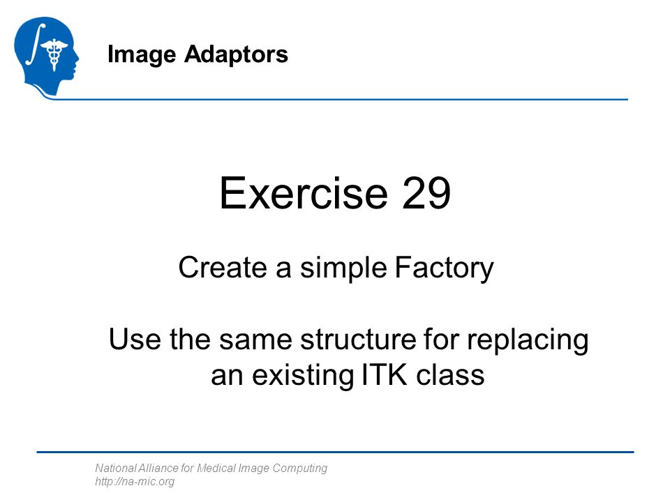 National Alliance for Medical Image Computing http://na-mic.org Image Adaptors Exercise 29 Create a simple Factory Use the same structure for replacing an existing ITK class