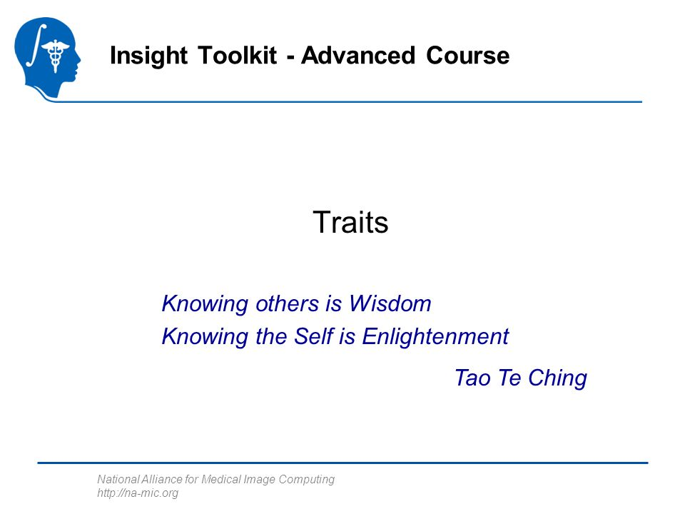 National Alliance for Medical Image Computing http://na-mic.org Traits Insight Toolkit - Advanced Course Knowing others is Wisdom Knowing the Self is Enlightenment Tao Te Ching