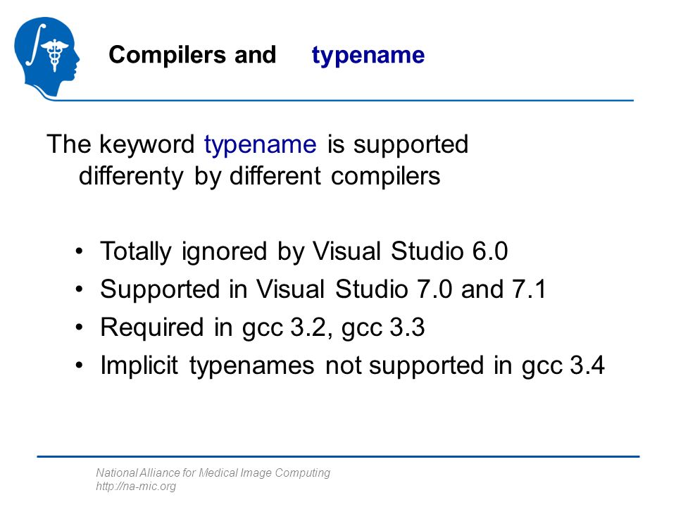 National Alliance for Medical Image Computing http://na-mic.org Compilers and typename The keyword typename is supported differenty by different compilers Totally ignored by Visual Studio 6.0 Supported in Visual Studio 7.0 and 7.1 Required in gcc 3.2, gcc 3.3 Implicit typenames not supported in gcc 3.4