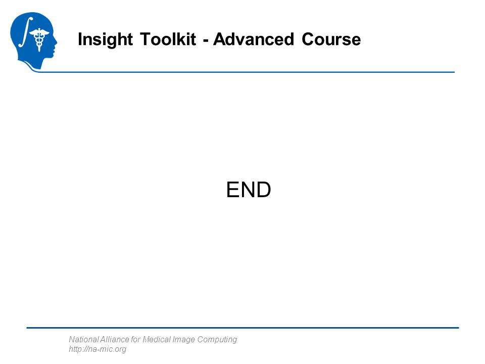 National Alliance for Medical Image Computing http://na-mic.org END Insight Toolkit - Advanced Course