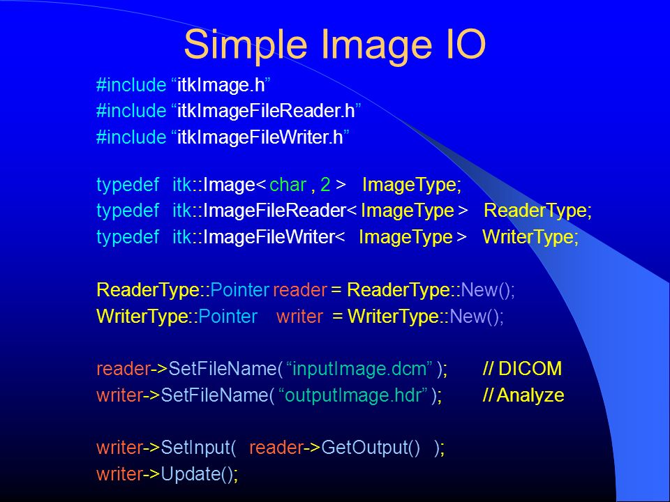 Simple Image IO #include itkImage.h #include itkImageFileReader.h #include itkImageFileWriter.h typedef itk::Image ImageType; typedef itk::ImageFileReader ReaderType; typedef itk::ImageFileWriter WriterType; ReaderType::Pointer reader = ReaderType::New(); WriterType::Pointer writer = WriterType::New(); reader->SetFileName( inputImage.dcm ); // DICOM writer->SetFileName( outputImage.hdr ); // Analyze writer->SetInput( reader->GetOutput() ); writer->Update();