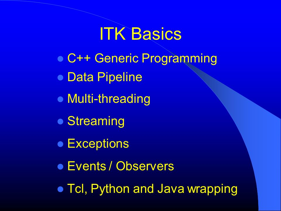ITK Basics C++ Generic Programming Data Pipeline Multi-threading Streaming Exceptions Events / Observers Tcl, Python and Java wrapping