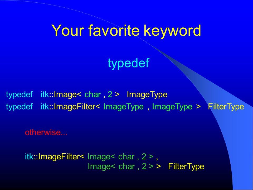 Your favorite keyword typedef typedef itk::Image ImageType typedef itk::ImageFilter FilterType otherwise... itk::ImageFilter, Image > FilterType