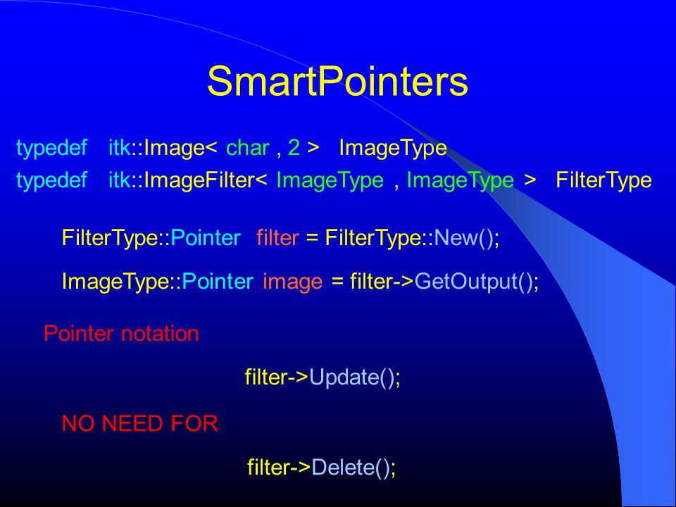 SmartPointers typedef itk::Image ImageType typedef itk::ImageFilter FilterType FilterType::Pointer filter = FilterType::New(); ImageType::Pointer image = filter->GetOutput(); NO NEED FOR filter->Delete(); Pointer notation filter->Update();