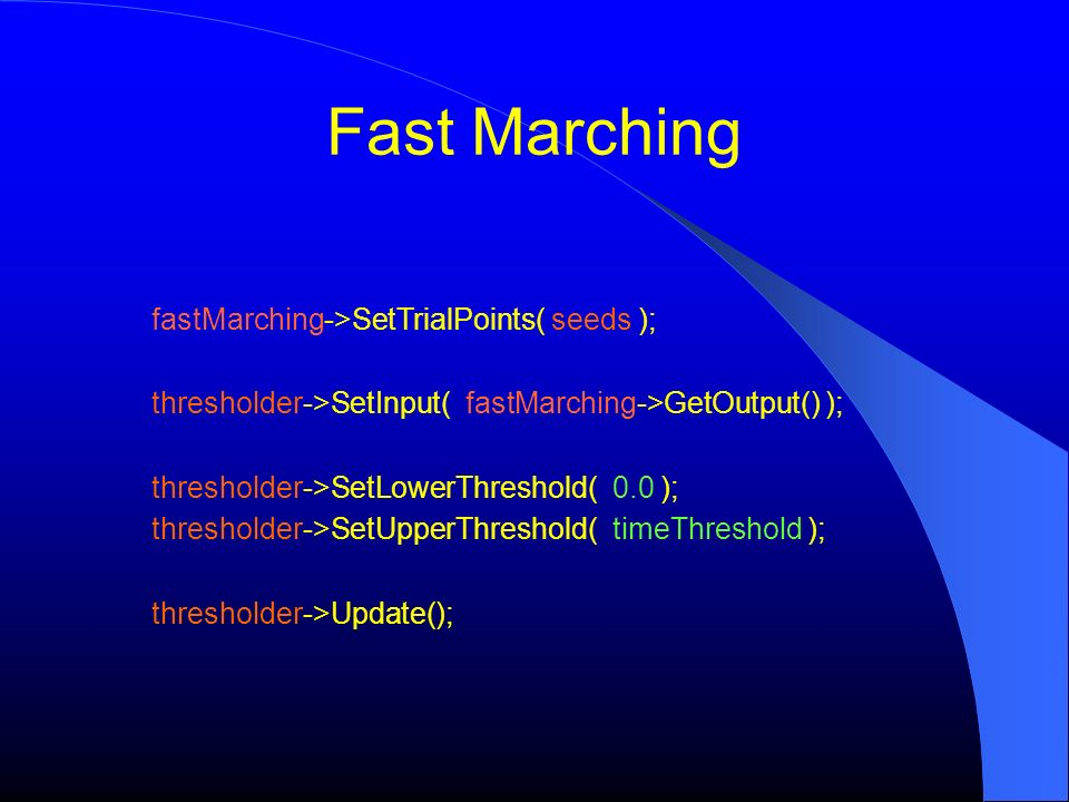 fastMarching->SetTrialPoints( seeds ); thresholder->SetInput( fastMarching->GetOutput() ); thresholder->SetLowerThreshold( 0.0 ); thresholder->SetUppe
