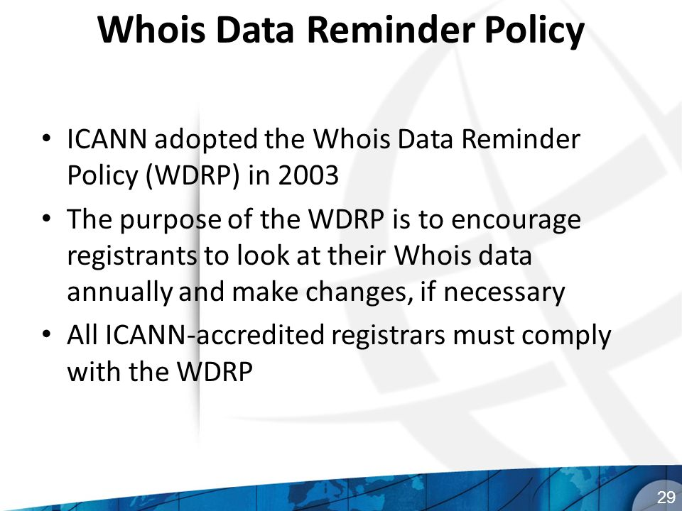 Whois Data Reminder Policy ICANN adopted the Whois Data Reminder Policy (WDRP) in 2003 The purpose of the WDRP is to encourage registrants to look at their Whois data annually and make changes, if necessary All ICANN-accredited registrars must comply with the WDRP 29