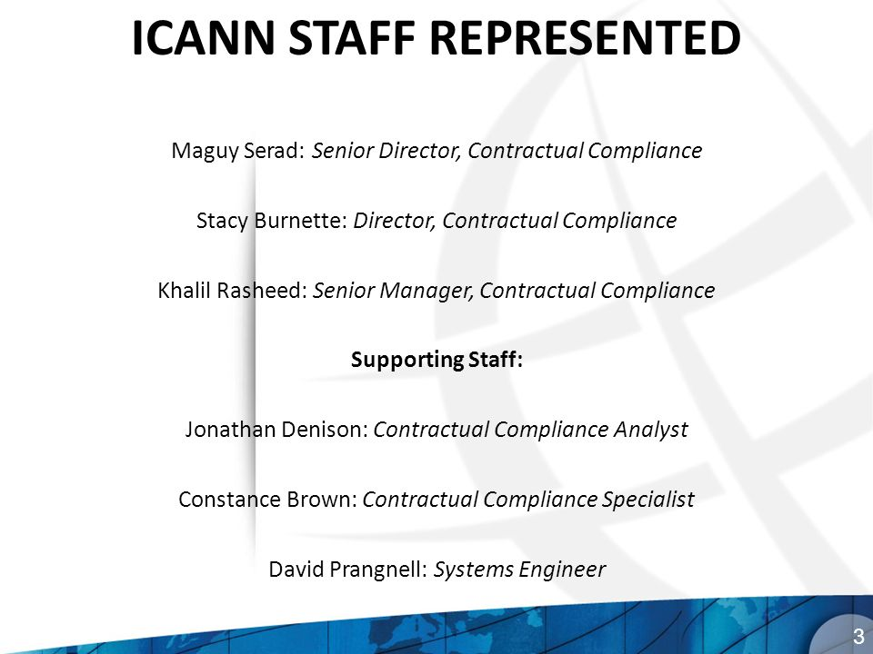 ICANN STAFF REPRESENTED Maguy Serad: Senior Director, Contractual Compliance Stacy Burnette: Director, Contractual Compliance Khalil Rasheed: Senior Manager, Contractual Compliance Supporting Staff: Jonathan Denison: Contractual Compliance Analyst Constance Brown: Contractual Compliance Specialist David Prangnell: Systems Engineer 3