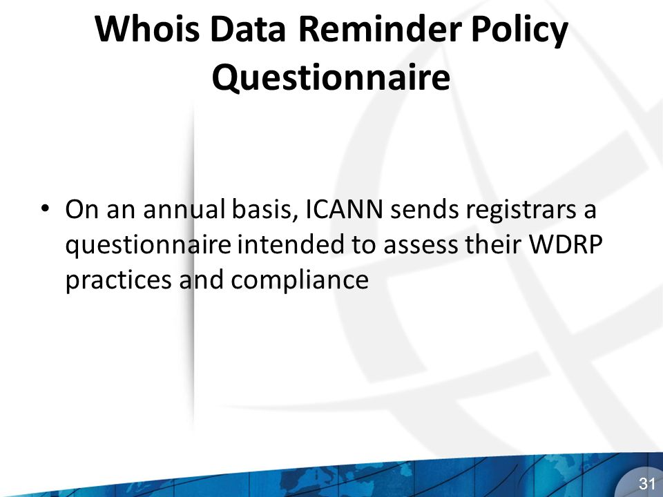 Whois Data Reminder Policy Questionnaire On an annual basis, ICANN sends registrars a questionnaire intended to assess their WDRP practices and compliance 31