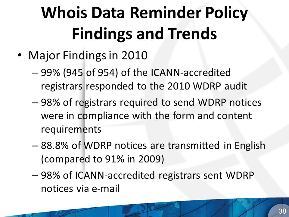 Whois Data Reminder Policy Findings and Trends Major Findings in 2010 – 99% (945 of 954) of the ICANN-accredited registrars responded to the 2010 WDRP