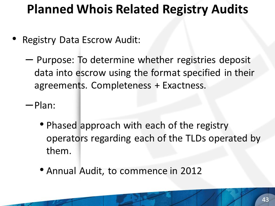 Planned Whois Related Registry Audits Registry Data Escrow Audit: – Purpose: To determine whether registries deposit data into escrow using the format