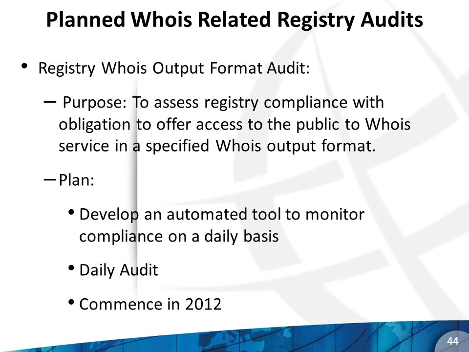 Planned Whois Related Registry Audits Registry Whois Output Format Audit: – Purpose: To assess registry compliance with obligation to offer access to the public to Whois service in a specified Whois output format.